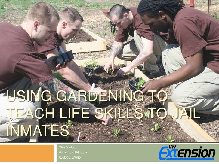 Using Gardening to Teach Life Skills to Jail Inmates<br />Mike Maddox<br />Horticulture Educator<br />Rock Co. UWEX<br />