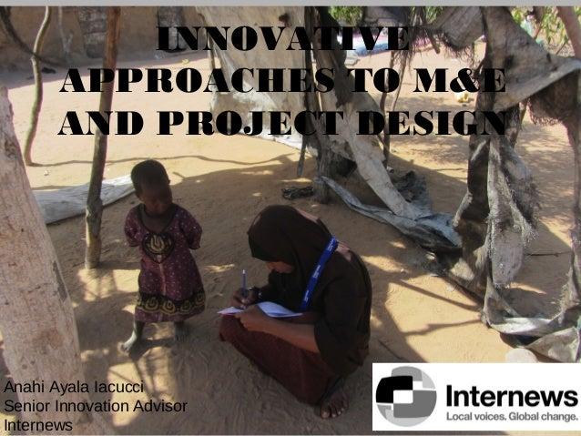 INNOVATIVE APPROACHES TO M&E AND PROJECT DESIGN  Anahi Ayala Iacucci Senior Innovation Advisor Internews