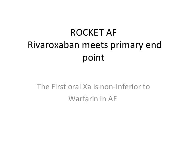 ROCKET AF Rivaroxaban meets primary end point The First oral Xa is non-Inferior to Warfarin in AF