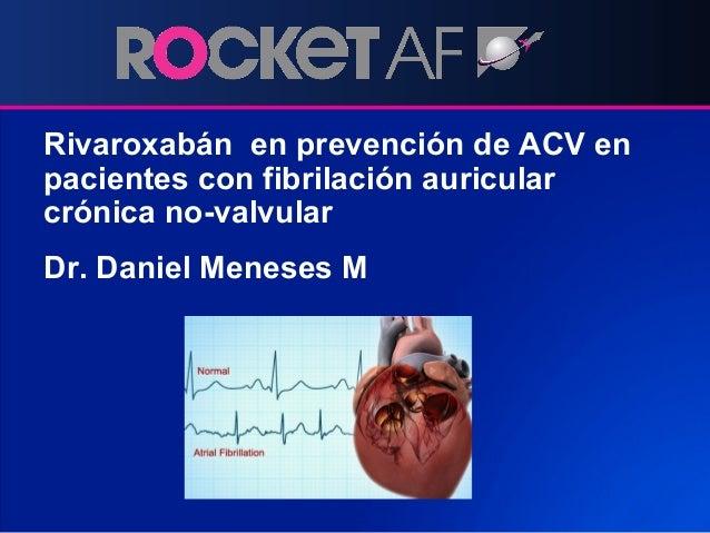 Rivaroxabán en prevención de ACV en pacientes con fibrilación auricular crónica no-valvular Dr. Daniel Meneses M
