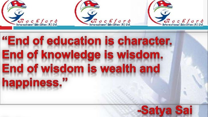 """End of education is character.<br />End of knowledge is wisdom.<br />End of wisdom is wealth and happiness.""<br />       ..."