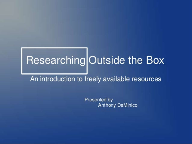 Researching Outside the Box An introduction to freely available resources Presented by Anthony DeMinico