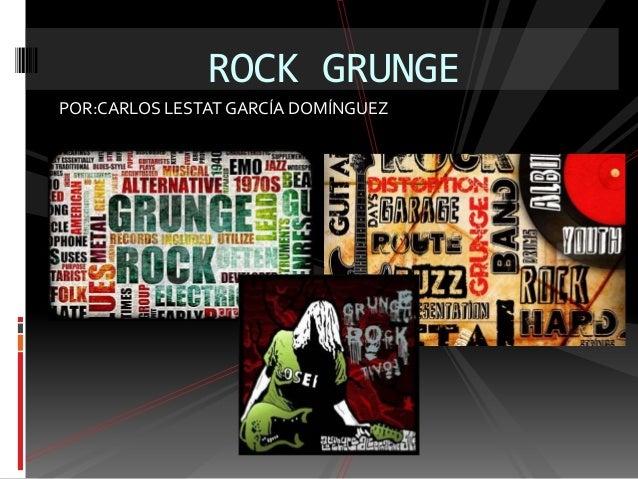 POR:CARLOS LESTAT GARCÍA DOMÍNGUEZ ROCK GRUNGE