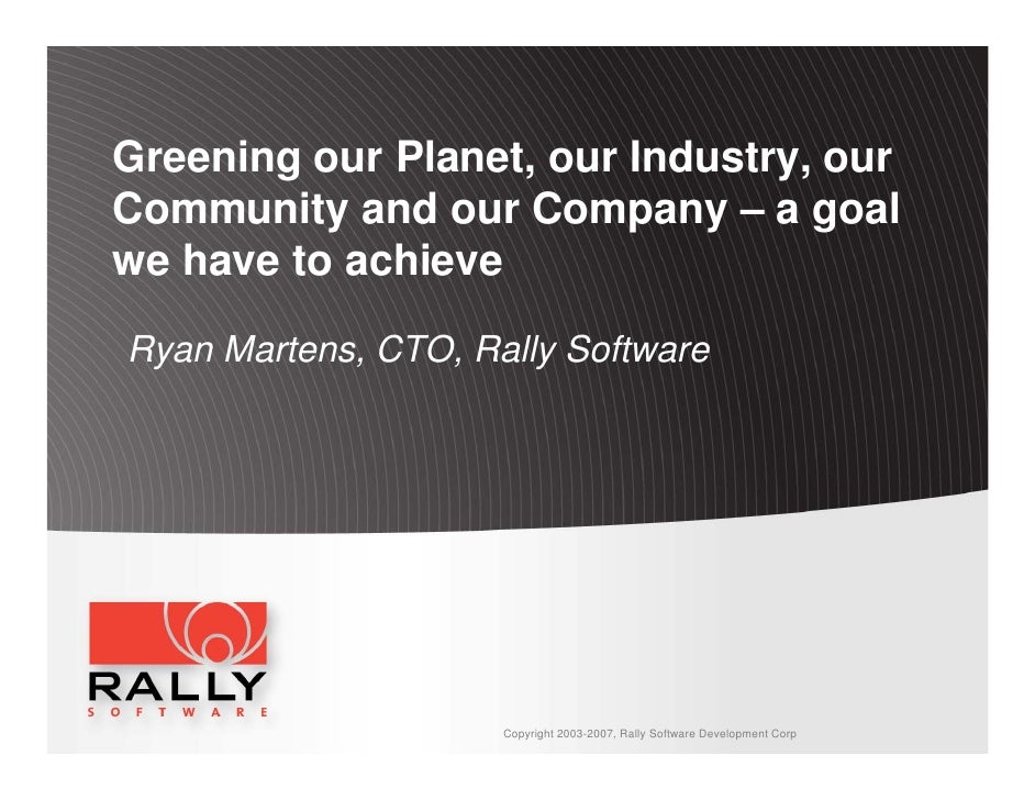 Greening our Planet, our Industry, our Community and our Company – a goal we have to achieve  Ryan Martens, CTO, Rally Sof...
