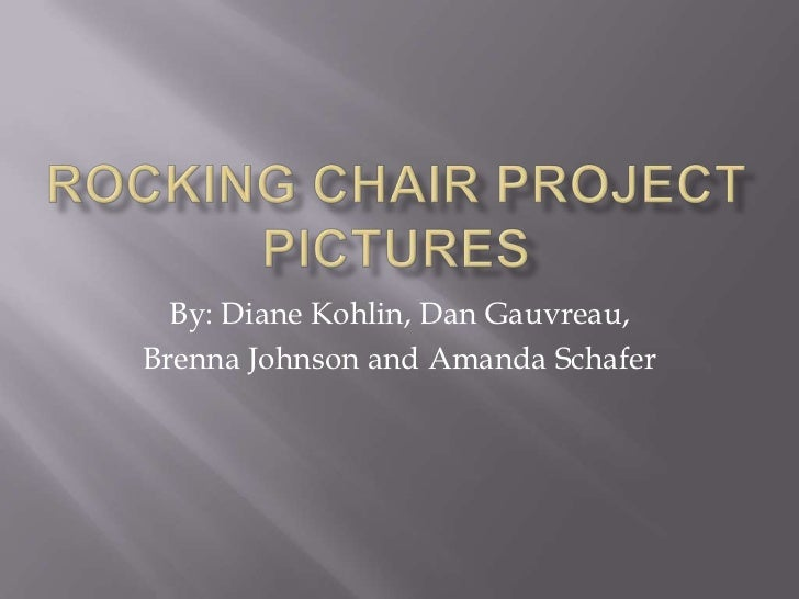 Rocking Chair Project Pictures<br />By: Diane Kohlin, Dan Gauvreau, <br />Brenna Johnson and Amanda Schafer<br />