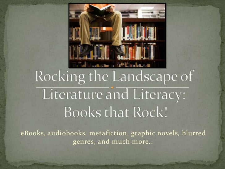 Rocking the Landscape of Literature and Literacy: Books that Rock!<br />eBooks, audiobooks, metafiction, graphic novels, b...