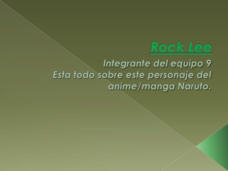 Rock Lee<br />Integrante del equipo 9<br />Esta todo sobre este personaje del anime/manga Naruto.<br />