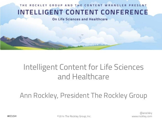 @arockley www.rockley.com©2014 The Rockley Group, Inc.#ICCLSH Intelligent Content for Life Sciences and Healthcare Ann Roc...