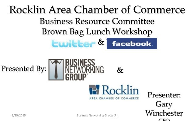 Rocklin Area Chamber of Commerce Business Resource Committee Brown Bag Lunch Workshop Facebook & Twitter Presenter: Gary W...