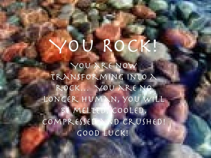 You Rock!       You are now   transforming into a    rock… You are no longer human, you will     be melted, cooled, compre...
