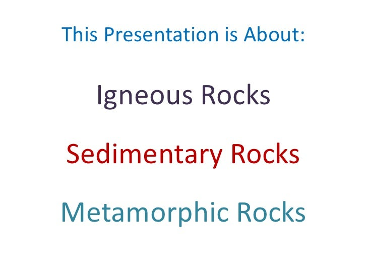 This Presentation is About:<br />Igneous Rocks<br />Sedimentary Rocks<br />Metamorphic Rocks<br />