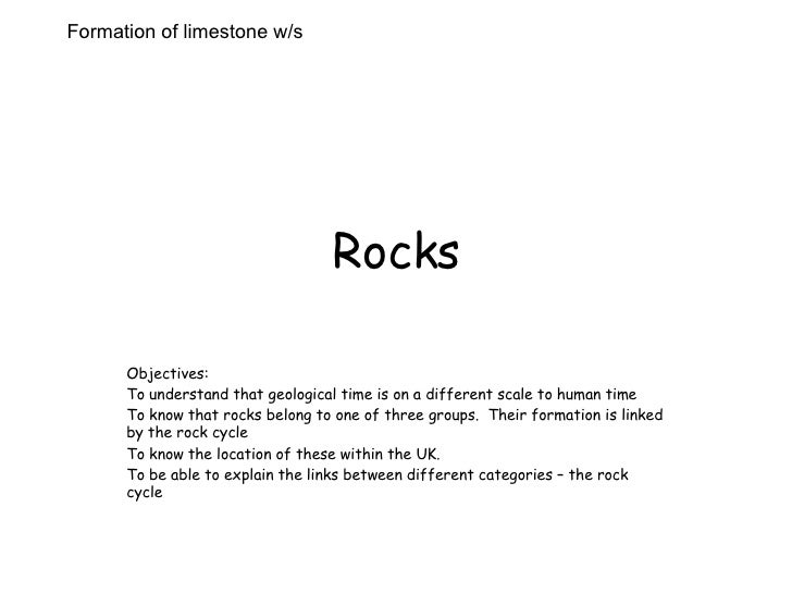 Rocks Objectives: To understand that geological time is on a different scale to human time To know that rocks belong to on...