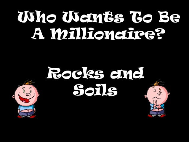 Who Wants To Be A Millionaire?  Rocks and    Soils
