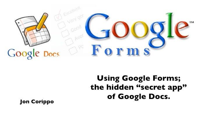 "Forms                 Using Google Forms;               the hidden ""secret app""                   of Google Docs. Jon Cori..."