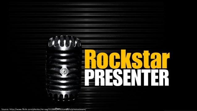Rockstar PRESENTER Source: http://www.flickr.com/photos/mr-sag/5128887479/sizes/l/in/photostream/