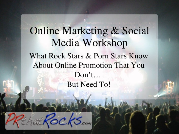 Online Marketing & Social Media Workshop What Rock Stars & Porn Stars Know About Online Promotion That You Don't…  But Nee...