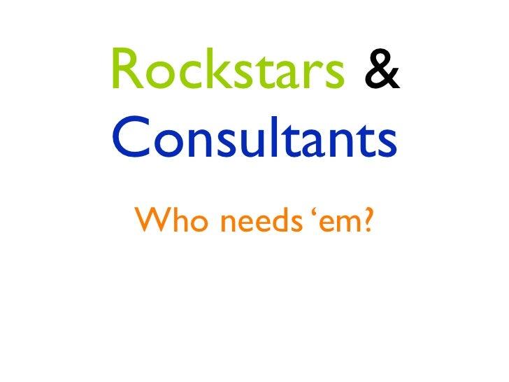 Rockstars &ConsultantsWho needs 'em?