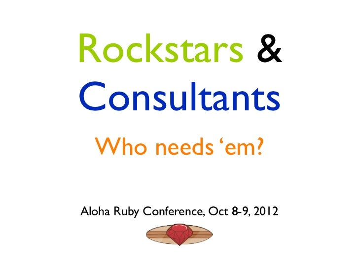 Rockstars &Consultants  Who needs 'em?Aloha Ruby Conference, Oct 8-9, 2012