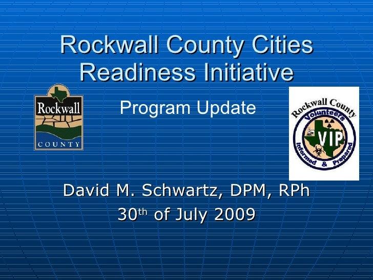 Rockwall County Cities Readiness Initiative David M. Schwartz, DPM, RPh 30 th  of July 2009 Program Update