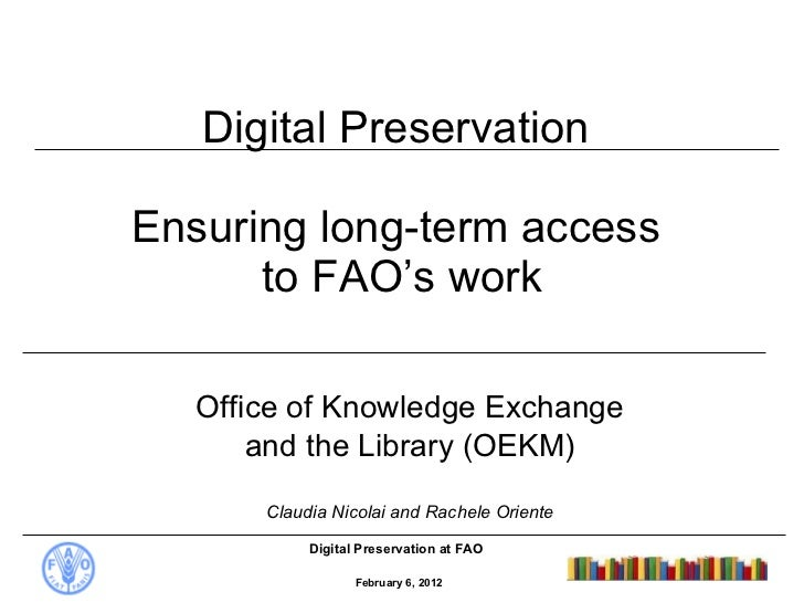 Digital Preservation  Ensuring long-term access  to FAO's work Office of Knowledge Exchange and the Library (OEKM) Claudia...