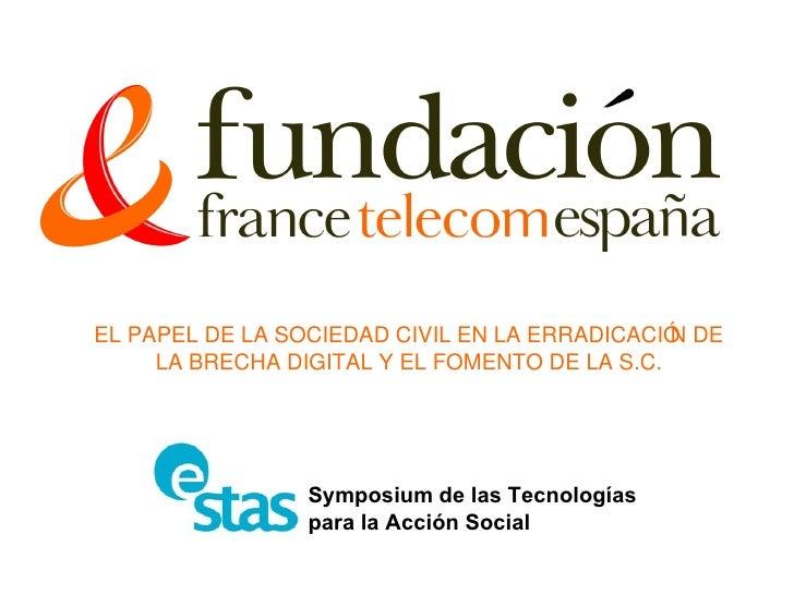EL PAPEL DE LA SOCIEDAD CIVIL EN LA ERRADICACIÓN DE LA BRECHA DIGITAL Y EL FOMENTO DE LA S.C. Symposium de las Tecnologías...