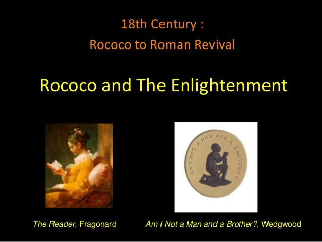 18th Century :              Rococo to Roman Revival Rococo and The EnlightenmentThe Reader, Fragonard   Am I Not a Man and...