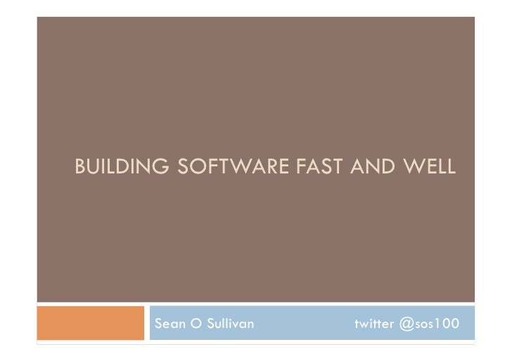 BUILDING SOFTWARE FAST AND WELL      Sean O Sullivan   twitter @sos100