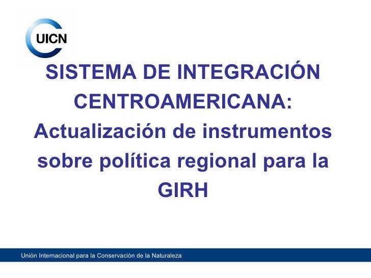 SISTEMA DE INTEGRACIÓN CENTROAMERICANA: Actualización de instrumentos sobre política regional para la GIRH