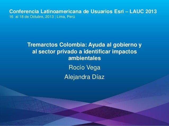 Conferencia Latinoamericana de Usuarios Esri – LAUC 2013 16 al 18 de Octubre, 2013 | Lima, Perú  Tremarctos Colombia: Ayud...
