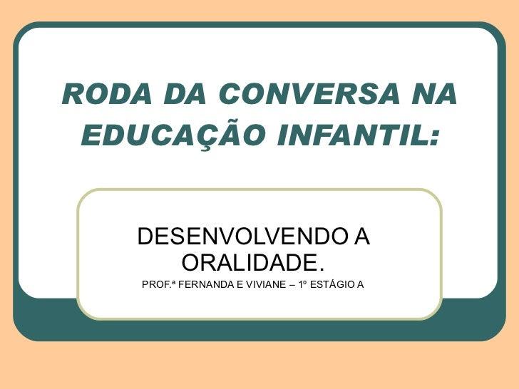 RODA DA CONVERSA NA EDUCAÇÃO INFANTIL: DESENVOLVENDO A ORALIDADE. PROF.ª FERNANDA E VIVIANE – 1º ESTÁGIO A