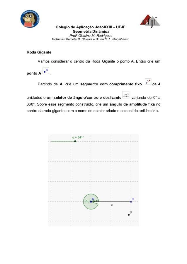 Colégio de Aplicação JoãoXXIII – UFJF Geometria Dinâmica Profª Gislaine M. Rodrigues Bolsistas Meiriele N. Oliveira e Brun...