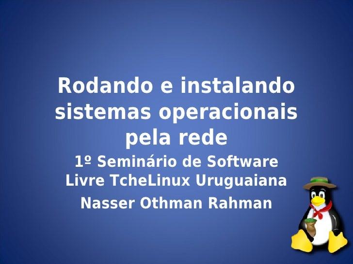 Rodando e instalandosistemas operacionais      pela rede 1º Seminário de SoftwareLivre TcheLinux Uruguaiana  Nasser Othman...