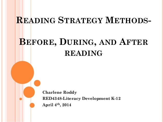 READING STRATEGY METHODS- BEFORE, DURING, AND AFTER READING Charlene Roddy RED4348-Literacy Development K-12 April 4th, 20...