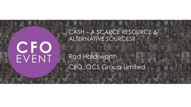 CASH – A SCARCE RESOURCE & ALTERNATIVE SOURCES?  Rod Holdsworth CFO, OCS Group Limited