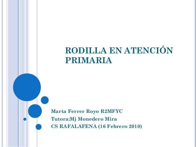 RODILLA EN ATENCIÓN PRIMARIA  Marta Ferrer Royo R2MFYC Tutora:Mj Monedero Mira CS RAFALAFENA (16 Febrero 2010)