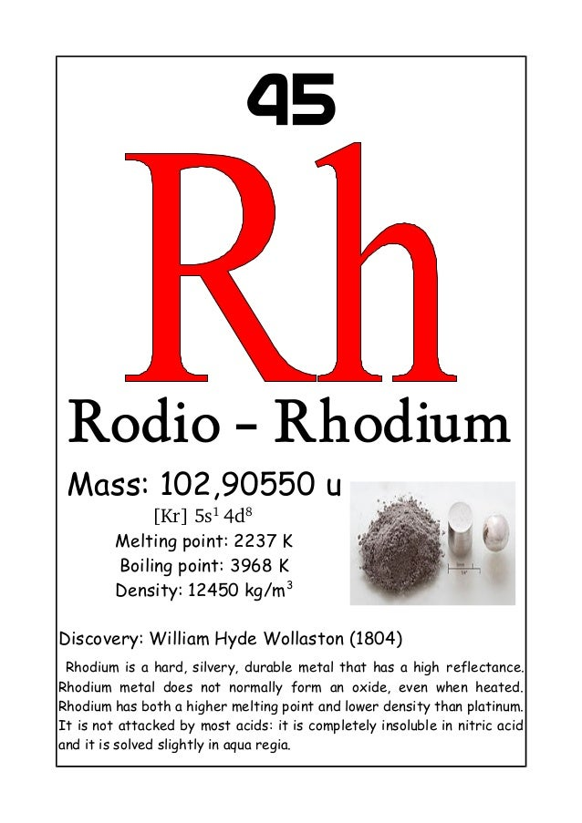 45Rodio - RhodiumMass: 102,90550 u[Kr] 5s1 4d8 Melting point: 2237 KBoiling point: 3968 KDensity: 12450 kg/m3Discovery: Wi...