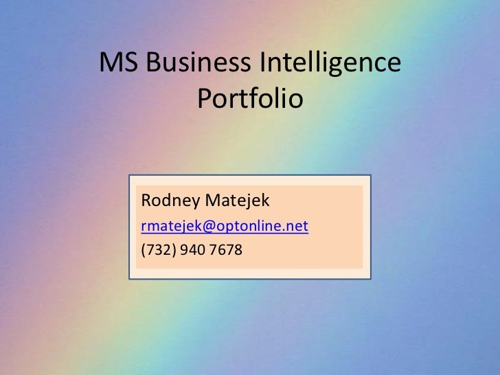 MS Business IntelligencePortfolio<br />Rodney Matejek<br />rmatejek@optonline.net<br />(732) 940 7678<br />