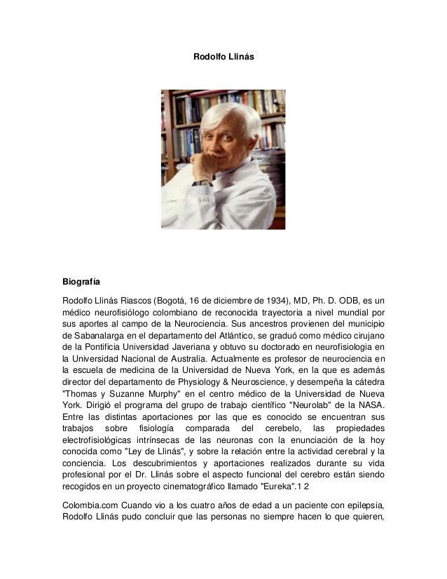 Rodolfo LlinásBiografíaRodolfo Llinás Riascos (Bogotá, 16 de diciembre de 1934), MD, Ph. D. ODB, es unmédico neurofisiólog...