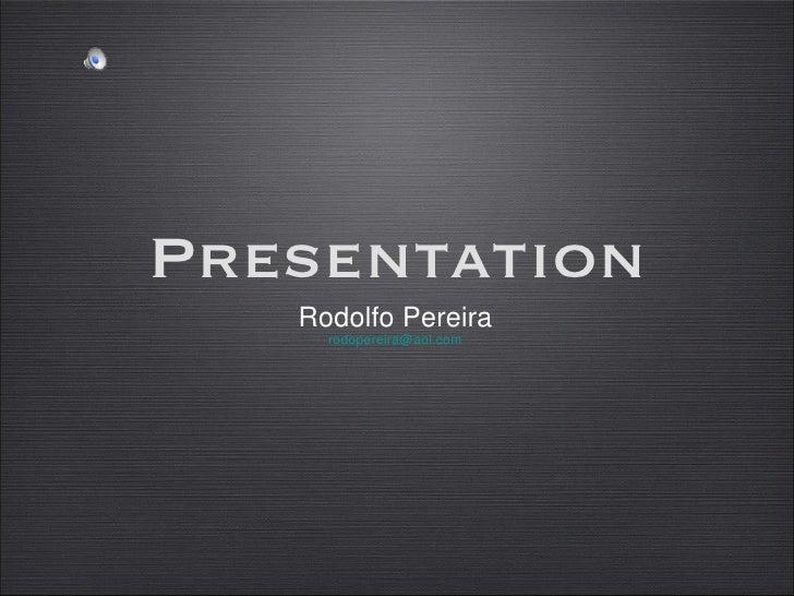 <ul><li>Rodolfo Pereira </li></ul><ul><li>[email_address] </li></ul>Presentation