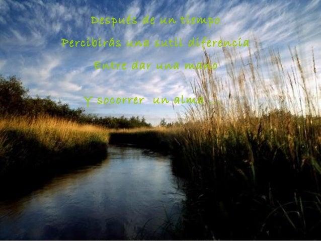 Después de un tiempoPercibirás una sutil diferencia     Entre dar una mano   Y socorrer un alma ...