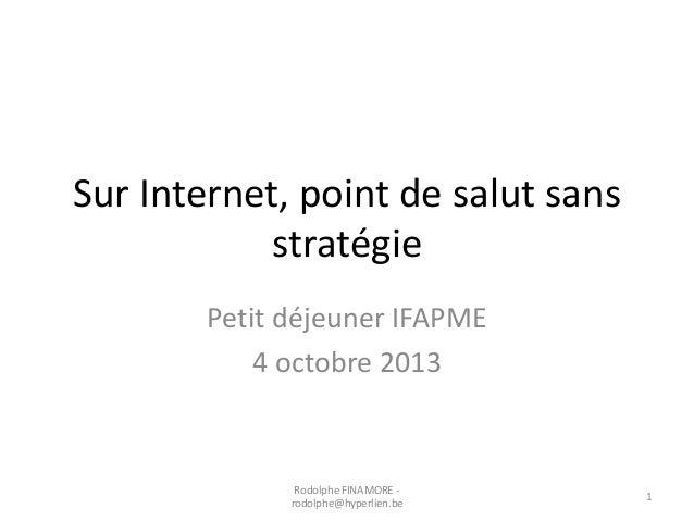 Sur Internet, point de salut sans stratégie Petit déjeuner IFAPME 4 octobre 2013  Rodolphe FINAMORE rodolphe@hyperlien.be ...