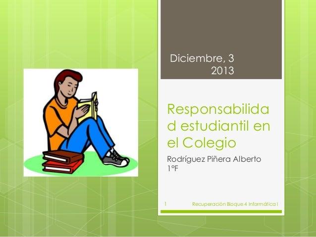 Diciembre, 3 2013  Responsabilida d estudiantil en el Colegio Rodríguez Piñera Alberto 1°F  1  Recuperación Bloque 4 Infor...