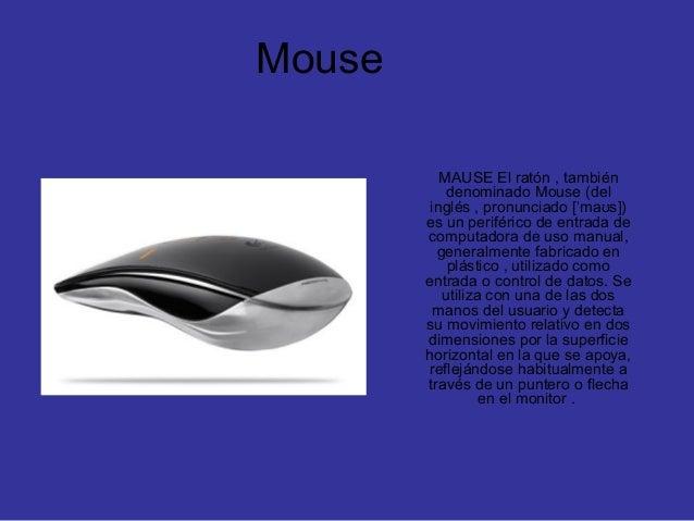 Mouse MAUSE El ratón , también denominado Mouse (del inglés , pronunciado [ ma s])ˈ ʊ es un periférico de entrada de compu...