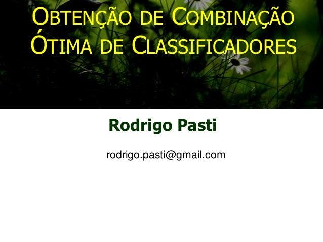 OBTENÇÃO DE COMBINAÇÃO ÓTIMA DE CLASSIFICADORES Rodrigo Pasti rodrigo.pasti@gmail.com