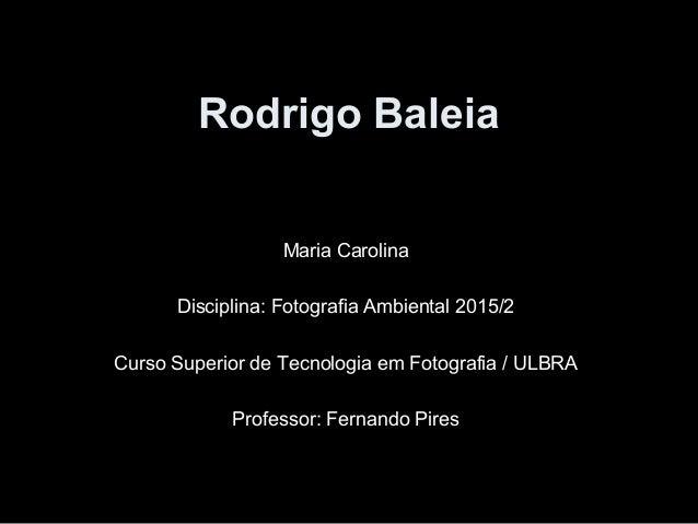 Rodrigo Baleia Maria Carolina Disciplina: Fotografia Ambiental 2015/2 Curso Superior de Tecnologia em Fotografia / ULBRA P...