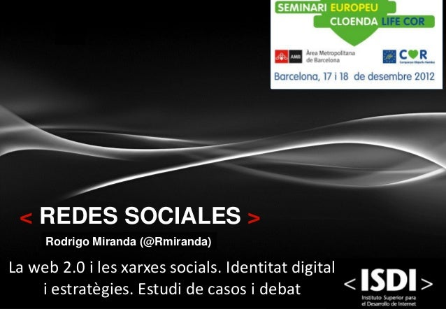 < REDES SOCIALES >     Rodrigo Miranda (@Rmiranda)La web 2.0 i les xarxes socials. Identitat digital    i estratègies. Est...
