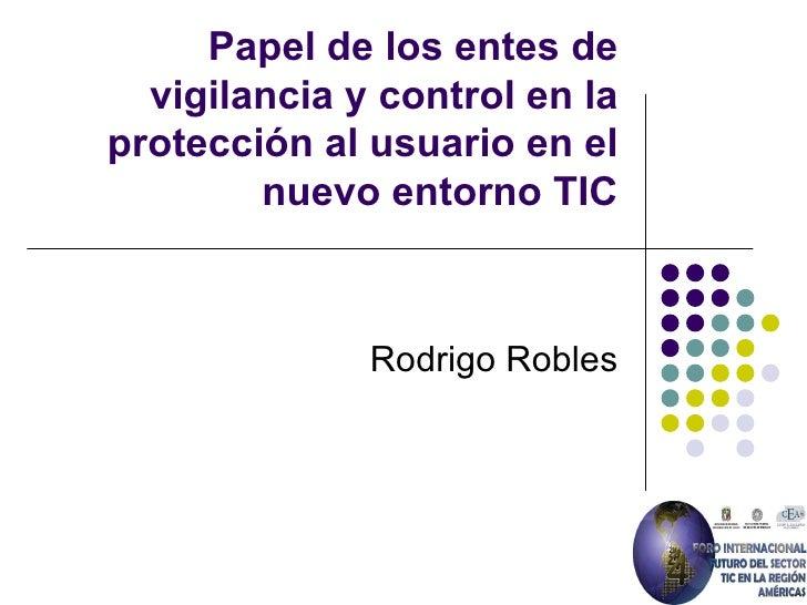 Papel de los entes de vigilancia y control en la protección al usuario en el nuevo entorno TIC Rodrigo Robles