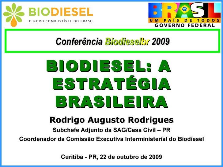 BIODIESEL: A  ESTRATÉGIA BRASILEIRA Rodrigo Augusto Rodrigues Subchefe Adjunto da SAG/Casa Civil – PR Coordenador da Comis...