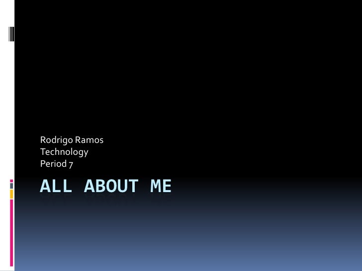 Rodrigo RamosTechnologyPeriod 7ALL ABOUT ME