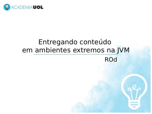 Entregando conteúdoem ambientes extremos na JVM                     ROd